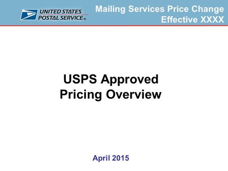 Mailing Services Price Change Effective XXXX USPS Approved Pricing Overview April 2015.
