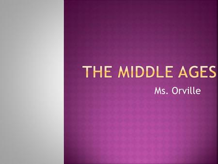 Ms. Orville.  Middle Ages: 500-1500 CE  Medieval period  Feudalism- land was owned by nobles but held by vassals in return for loyalty  Medieval government.