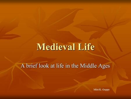 Medieval Life A brief look at life in the Middle Ages Miss K. Guppy.