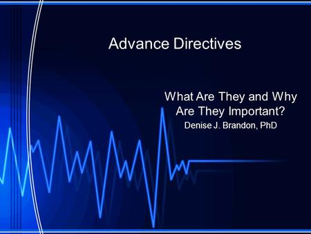 Advance Directives What Are They and Why Are They Important? Denise J. Brandon, PhD.