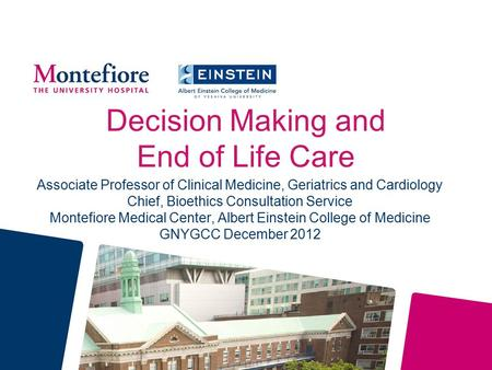 Decision Making and End of Life Care Associate Professor of Clinical Medicine, Geriatrics and Cardiology Chief, Bioethics Consultation Service Montefiore.