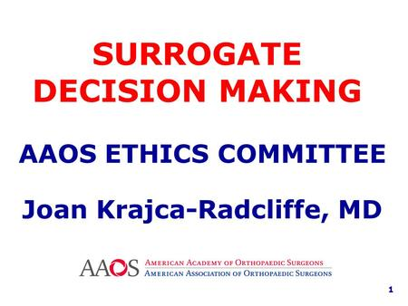 SURROGATE DECISION MAKING AAOS ETHICS COMMITTEE Joan Krajca-Radcliffe, MD 1.