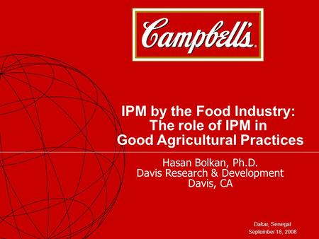 Dakar, Senegal September 18, 2008 IPM by the Food Industry: The role of IPM in Good Agricultural Practices Hasan Bolkan, Ph.D. Davis Research & Development.