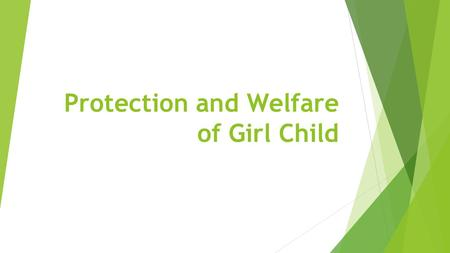 Protection and Welfare of Girl Child. Introduction  India is home to the largest child population in the world. The girl child is the most vulnerable.