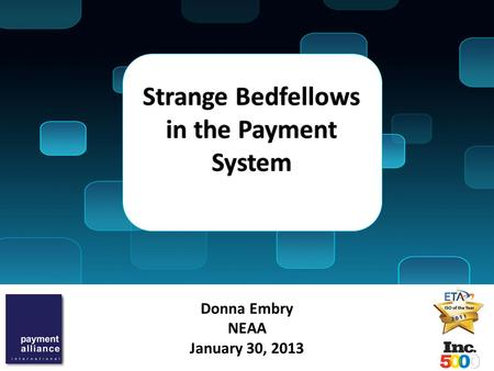 Donna Embry NEAA January 30, 2013 Strange Bedfellows in the Payment System.