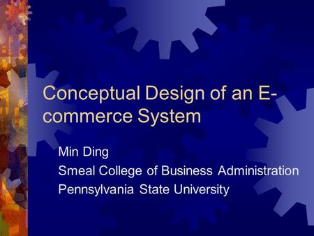 Conceptual Design of an E- commerce System Min Ding Smeal College of Business Administration Pennsylvania State University.