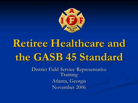 Retiree Healthcare and the GASB 45 Standard District Field Service Representative Training Atlanta, Georgia November 2006.