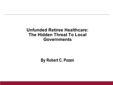 Unfunded Retiree Healthcare: The Hidden Threat To Local Governments By Robert C. Pozen.
