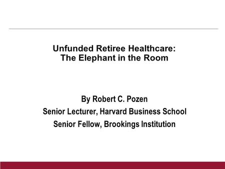 Unfunded Retiree Healthcare: The Elephant in the Room By Robert C. Pozen Senior Lecturer, Harvard Business School Senior Fellow, Brookings Institution.