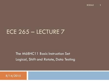 ECE 265 – LECTURE 7 The M68HC11 Basic Instruction Set Logical, Shift and Rotate, Data Testing 8/14/2015 1 ECE265.