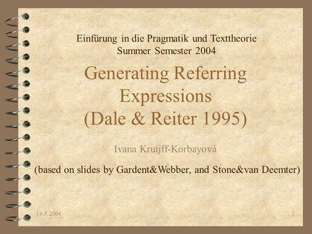 14.5.20041 Generating Referring Expressions (Dale & Reiter 1995) Ivana Kruijff-Korbayová (based on slides by Gardent&Webber, and Stone&van Deemter) Einfürung.