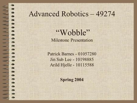 "Advanced Robotics – 49274 ""Wobble"" Milestone Presentation Patrick Barnes - 01057280 Jin Sub Lee - 10198885 Arild Hjelle - 10115588 Spring 2004."