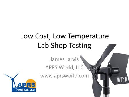 Low Cost, Low Temperature Lab Shop Testing James Jarvis APRS World, LLC www.aprsworld.com.