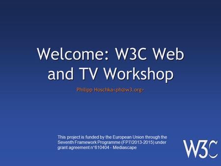 Welcome: W3C Web and TV Workshop Philipp Hoschka Philipp Hoschka This project is funded by the European Union through the Seventh Framework Programme (FP7/2013-2015)