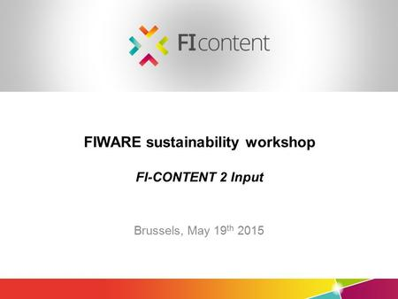 Mediafi.org ficontent.eu FIWARE sustainability workshop FI-CONTENT 2 Input Brussels, May 19 th 2015.