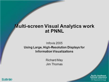 Multi-screen Visual Analytics work at PNNL Infovis 2005 Using Large, High-Resolution Displays for Information Visualizations Richard May Jim Thomas.