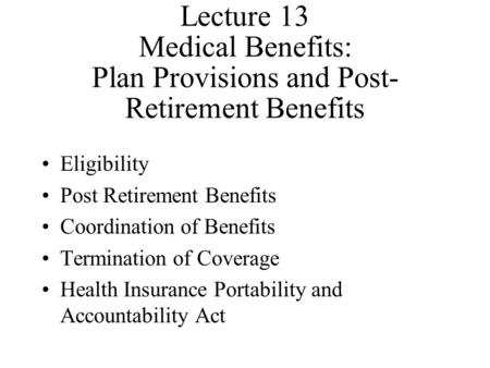 Lecture 13 Medical Benefits: Plan Provisions and Post- Retirement Benefits Eligibility Post Retirement Benefits Coordination of Benefits Termination of.