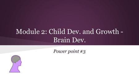 Module 2: Child Dev. and Growth - Brain Dev. Power point #3.