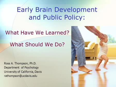 What Have We Learned? What Should We Do? Ross A. Thompson, Ph.D. Department of Psychology University of California, Davis Early.