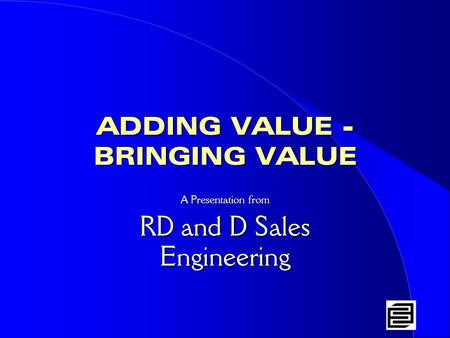 ADDING VALUE - BRINGING VALUE A Presentation from RD and D Sales Engineering.