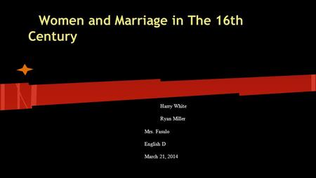 Women and Marriage in The 16th Century Harry White Ryan Miller Mrs. Fasulo English D March 21, 2014.