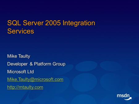 SQL Server 2005 Integration Services Mike Taulty Developer & Platform Group Microsoft Ltd
