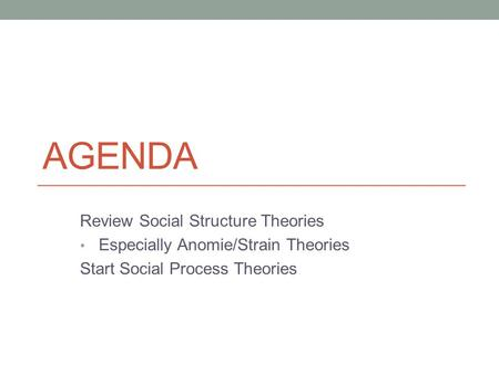 AGENDA Review Social Structure Theories Especially Anomie/Strain Theories Start Social Process Theories.