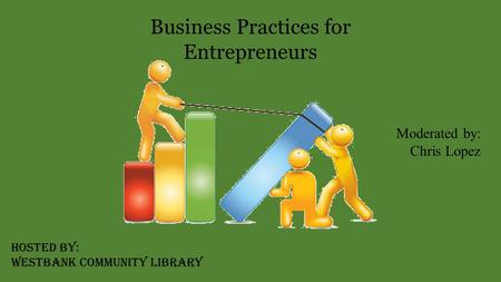 Business Practices for Entrepreneurs Moderated by: Chris Lopez Hosted by: Westbank Community Library.
