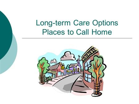 Long-term Care Options Places to Call Home. Long-term Care  What is long-term care? Care needed due to:  Disability  Chronic illness  Cognitive impairment.
