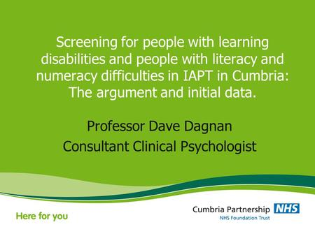 Screening for people with learning disabilities and people with literacy and numeracy difficulties in IAPT in Cumbria: The argument and initial data. Professor.