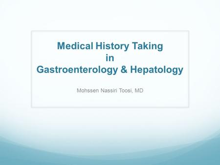Medical History Taking in Gastroenterology & Hepatology Mohssen Nassiri Toosi, MD.
