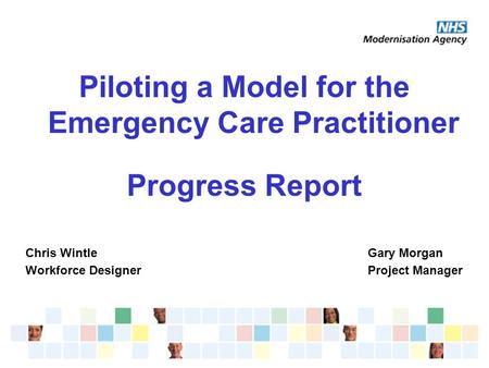 Piloting a Model for the Emergency Care Practitioner Progress Report Chris WintleGary Morgan Workforce DesignerProject Manager.