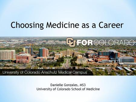 Choosing Medicine as a Career Danielle Gonzales, MS3 University of Colorado School of Medicine.