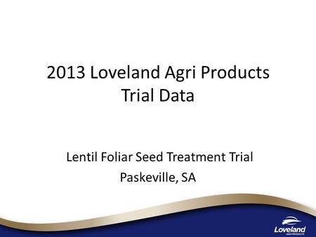 2013 Loveland Agri Products Trial Data Lentil Foliar Seed Treatment Trial Paskeville, SA.