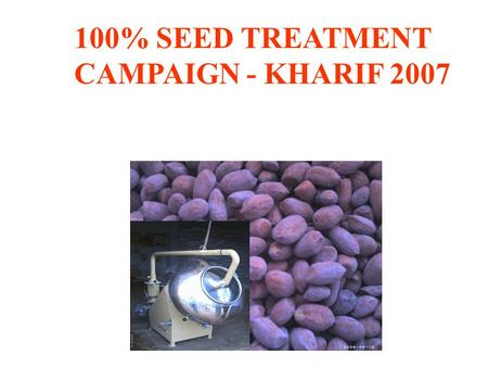 100% SEED TREATMENT CAMPAIGN - KHARIF 2007. Status of Seed treatment Commercial hybrid seeds are generally treated State seed agencies supply treatment.