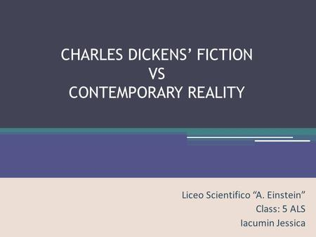 "CHARLES DICKENS' FICTION VS CONTEMPORARY REALITY Liceo Scientifico ""A. Einstein"" Class: 5 ALS Iacumin Jessica."