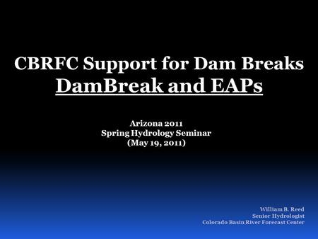 William B. Reed Senior Hydrologist Colorado Basin River Forecast Center CBRFC Support for Dam Breaks DamBreak and EAPs Arizona 2011 Spring Hydrology Seminar.