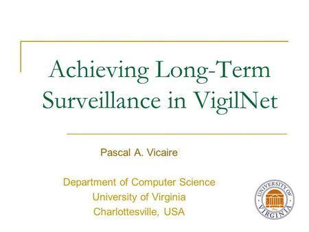 Achieving Long-Term Surveillance in VigilNet Pascal A. Vicaire Department of Computer Science University of Virginia Charlottesville, USA.