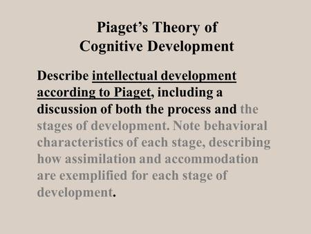 Describe intellectual development according to Piaget, including a discussion of both the process and the stages of development. Note behavioral characteristics.