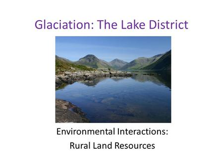 Glaciation: The Lake District Environmental Interactions: Rural Land Resources.