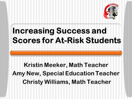 Increasing Success and Scores for At-Risk Students Kristin Meeker, Math Teacher Amy New, Special Education Teacher Christy Williams, Math Teacher.
