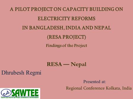 A PILOT PROJECT ON CAPACITY BUILDING ON ELECTRICITY REFORMS IN BANGLADESH, INDIA AND NEPAL (RESA PROJECT) Findings of the Project RESA — Nepal Dhrubesh.