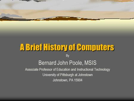 A Brief History of Computers By Bernard John Poole, MSIS Associate Professor of Education and Instructional Technology University of Pittsburgh at Johnstown.