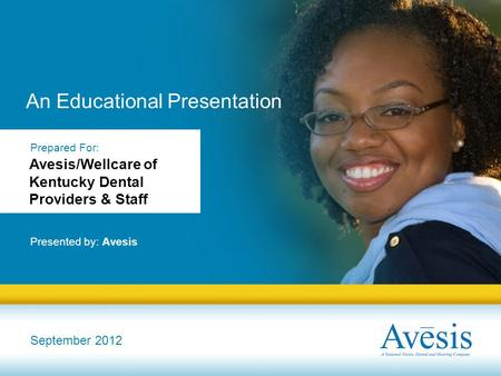 An Educational Presentation Presented by: Avesis September 2012 Prepared For: Avesis/Wellcare of Kentucky Dental Providers & Staff.