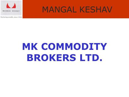 MANGAL KESHAV MK COMMODITY BROKERS LTD.. MANGAL KESHAV Snapshot of Indian Commodity Market.