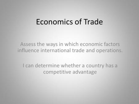 Economics of Trade Assess the ways in which economic factors influence international trade and operations. I can determine whether a country has a competitive.