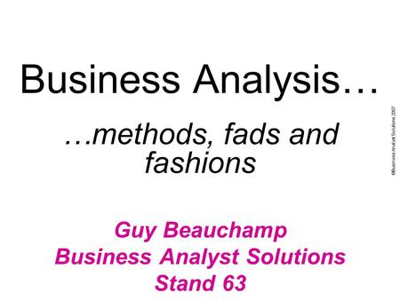 ©Business Analyst Solutions 2007 Business Analysis… …methods, fads and fashions Guy Beauchamp Business Analyst Solutions Stand 63.