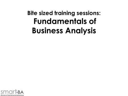 Bite sized training sessions: Fundamentals of Business Analysis.