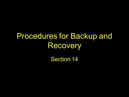 Procedures for Backup and Recovery Section 14. Key points and questions What data should be backed up and how often? What do we mean by full backup, incremental.