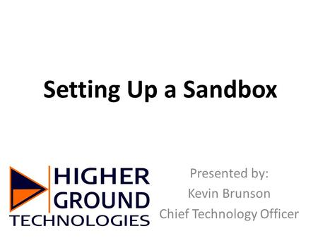 Setting Up a Sandbox Presented by: Kevin Brunson Chief Technology Officer.